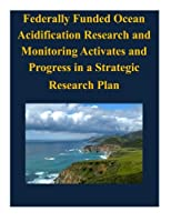 Federally Funded Ocean Acidification Research and Monitoring Activates and Progress in a Strategic Research Plan 1503164365 Book Cover