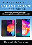 Samsung Galaxy A50 A70 User Guide: The Beginner to Advanced Guide to Maximizing the Samsung Galaxy A50 and A70