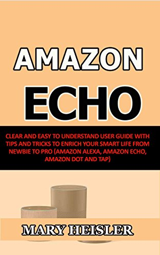Amazon Echo: Clear and Easy To Understand User Guide with Tips and Tricks to Enrich Your Smart Life from Newbie to Pro (Amazon Alexa, Amazon Echo, Amazon Dot and Tap) (English Edition)