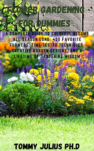 Flower Gardening For Dummies : A Complete Guide to Colorful Blooms All Season Long: 400 Favorite Flowers, Time-Tested Techniques, Creative Garden Designs, and a Lifetime of Gardening Wisdom