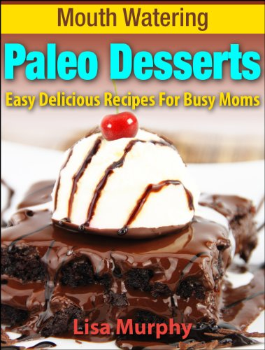 Mouth Watering Paleo Desserts: Easy, Delicious Recipes For Busy Moms (Mouth Watering Paleo Desserts: Easy Recipes for Busy Moms Book 2)