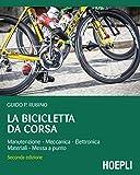 La bicicletta da corsa: Manutenzione - Meccanica - Elettronica - Materiali...