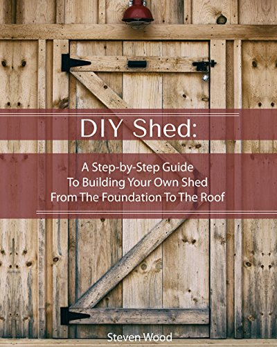 DIY Shed: A Step-by-Step Guide To Building Your Own Shed From The Foundation To The Roof