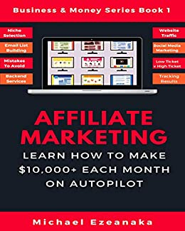 Affiliate Marketing: Learn How to Make $10,000+ Each Month on Autopilot. (Business & Money Series Book 1) by [Michael Ezeanaka]