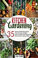 Kitchen gardening.: 35 genius gardening hacks that actually work: How to grow vegetables and fruits even in small space.