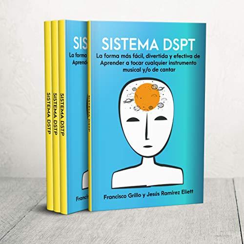 SISTEMA DSPT La forma más fácil, divertida y efectiva de aprender a tocar cualquier instrumento musical y/o de cantar: Técnicas de aprendizaje musical basadas en estudios científicos