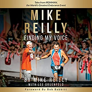 Mike Reilly Finding My Voice     Tales from Ironman, the World's Greatest Endurance Event              Written by:                                                                                                                                 Mike Reilly,                                                                                        Lee Gruenfeld                               Narrated by:                                                                                                                                 Mike Reilly                      Length: 7 hrs and 43 mins     3 ratings     Overall 5.0