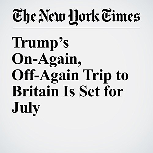 Trump's On-Again, Off-Again Trip to Britain Is Set for July copertina