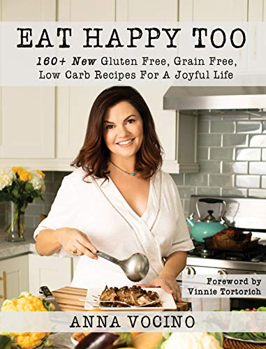 Eat Happy, Too: 160+ New Gluten Free, Grain Free, Low Carb Recipes Made from Real Foods for a Joyful Life