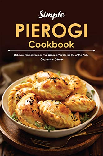 Simple Pierogi Cookbook: Delicious Pierogi Recipes That Will Help You Be the Life of The Party by [Stephanie Sharp]