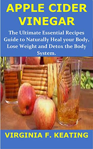 APPLE CIDER VINEGAR: The Ultimate Essential Recipes Guide to Naturally Heal Your Body, Lose Weight and Detox the Body System 1