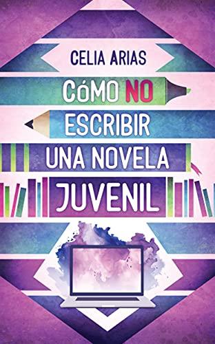 Cómo no escribir una novela juvenil de Celia Arias