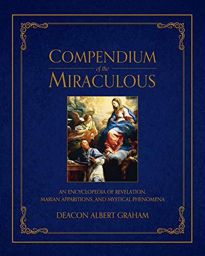 Compendium of the Miraculous: An Encyclopedia of Revelation, Marian Apparitions, and Mystical Phenomena