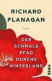 Der schmale Pfad durchs Hinterland: Roman - Richard Flanagan