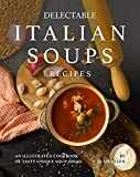 Delectable Italian Soups Recipes: An Illustrated Cookbook of Tasty Unique Soup Ideas! (English Edition)