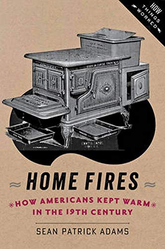 Home Fires: How Americans Kept Warm in the Nineteenth Century (How Things Worked)