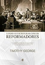 Lendo a Escritura com os reformadores: Como a Bíblia assumiu o papel central na Reforma religiosa do século 16.