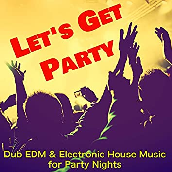 Let's Get Party – Dub EDM & Electronic House Music for Party Nights