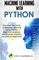 MACHINE LEARNING USING PYTHON: Discover the world of Machine Learning using Python algorithm analysis, ide and libraries. Projects focused on beginners Front Cover