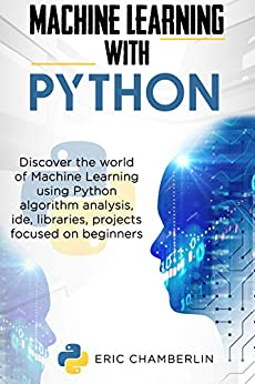 Machine Learning With Python: Discover the world of Machine Learning using Python algorithm analysis, ide and libraries. Projects focused on beginners. by [Eric Chamberlin]