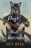 The Dogs that Made Australia: The Story of the Dogs that Brought about Australia s Transformation from Starving Colony to Pastoral Powerhouse