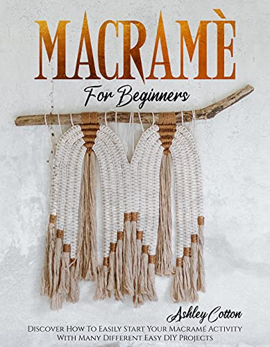 Macramé For Beginners: Discover How To Easily Start Your Macramé Activity With Many Different Easy DIY Projects