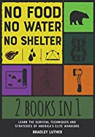No Food, No Water, No Shelter [2 IN 1]: Learn the Survival Techniques and Strategies of America's Elite Warriors (Survival Skills and Hacks)