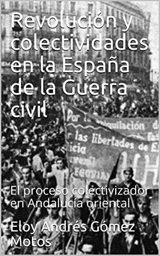 Revolución y colectividades en la España de la Guerra civil: El proceso colectivizador en Andalucía oriental (La revolución española nº 2) eBook: Gómez Motos, Eloy Andrés: Amazon.es: Tienda Kindle
