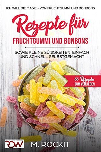 Rezepte für  Fruchtgummi und Bonbons sowie kleine Süßigkeiten, einfach und schnell SELBSTGEMACHT.: Die MAGIE - von Fruchtgummi und Bonbons - 66 Rezepte ... (66 Rezepte zum Verlieben, Teil 18)