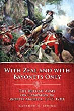 With Zeal and With Bayonets Only: The British Army on Campaign in North America, 1775–1783 (Campaigns and Commanders Series Book 19)