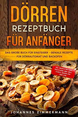Dörren Rezeptbuch für Anfänger: Das große Buch für Einsteiger - Geniale Rezepte für Dörrautomat und Backofen - inkl. Rezepte für Chips, Fruchtleder, Beef Jerky, Fleisch, Gemüse und Obst uvm.