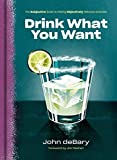 Drink What You Want: The Subjective Guide to Making Objectively Delicious Cocktails