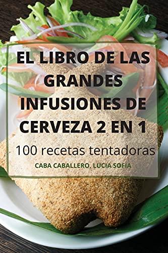 EL LIBRO DE LAS GRANDES INFUSIONES DE CERVEZA 2 EN 1 100 recetas tentadoras