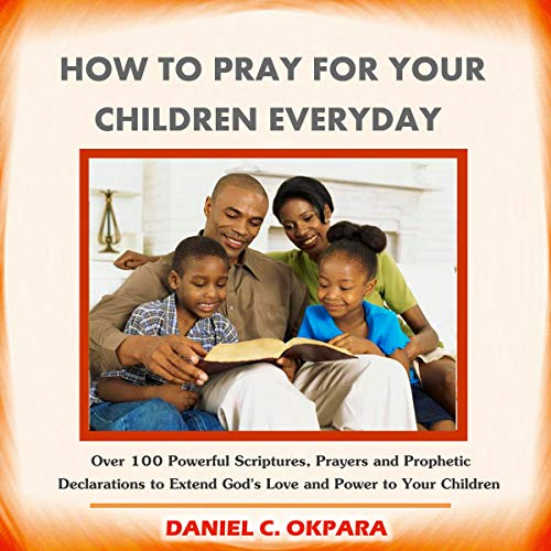 How to Pray for Your Children Everyday     Over 100 Powerful Scriptures, Prayers and Prophetic Declarations for Your Children's Salvation, Health, Education, Career, Relationship, Protection Etc.              By:                                                                                                                                 Daniel C. Okpara                               Narrated by:                                                                                                                                 Juliet Jones                      Length: 48 mins     2 ratings     Overall 5.0
