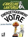 Les Aventures d'Anselme Lanturlu - Energétiquement vôtre