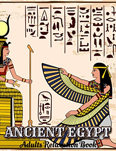 ANCIENT EGYPT Adults Relaxation Book: Egyptian Colouring Book For Adults | Mythology, Hieroglyphics, Mummies and Pharaohs For Stress Relief & Relaxation| New 2020 2021