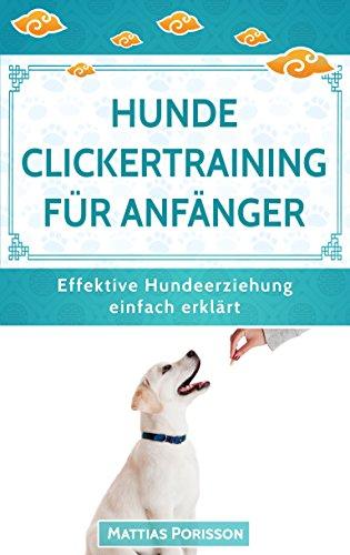 Hunde Clickertraining für Anfänger: So lernt der Hund Tricks! Clickern mit dem Hund - so gehts! (Effektive Hundeerziehung - einfach erklärt! Band 8)