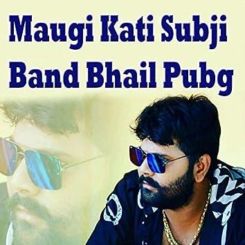 Maugi Kati Subji Band Bhail Pubg
