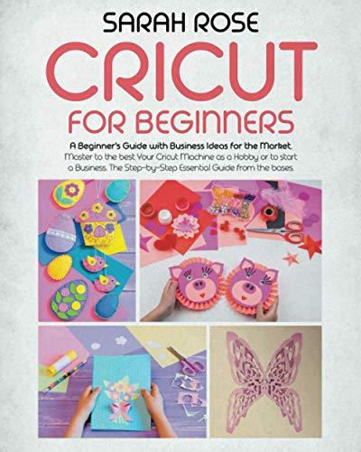 Cricut For Beginners: A Beginner's Guide with Business Ideas for the Market. Master to the Best Your Cricut Machine as a Hobby or to Start a Business. The Step-by-Step Essential Guide from the Bases.