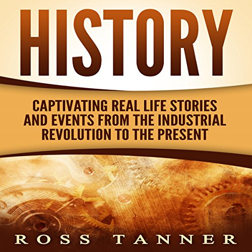History: Captivating Real Life Stories and Events from the Industrial Revolution to the Present audiobook cover art