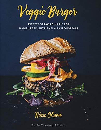 Veggie burger. Ricette straordinarie per hamburger nutrienti a base vegetale