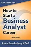 How to Start a Business Analyst Career: The handbook to apply business analysis techniques, select requirements training, and explore job roles leading ... career (Business Analyst Career Guide)