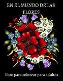 EN EL MUNDO DE LAS FLORES libro para colorear para adultos: Maravillosas flores para colorear que alivian el alma / Livros de regalo / Increíbles ... colorear para aliviar el estrés y relajarse