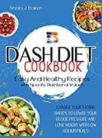 Dash Diet Cookbook: Easy and Healthy Recipes with Specific Nutritional Values. Change Your Eating Habits to Lower Your Blood Pressure and Lose Weight with Low Sodium Meals