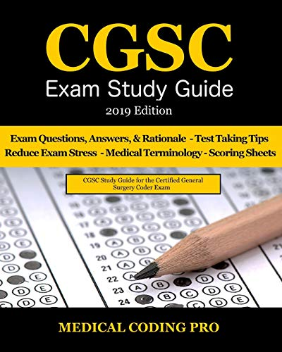 CGSC Exam Study Guide - 2019 Edition: 150 Certified General Surgery Coder Exam Questions, Answers, and Rationale, Tips To Pass The Exam, secrets to ... Medical Terminolgy, and Scoring Sheets