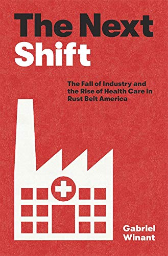 Compare Textbook Prices for The Next Shift: The Fall of Industry and the Rise of Health Care in Rust Belt America  ISBN 9780674238091 by Winant, Gabriel