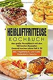 Heißluftfritteuse Kochbuch – das große Rezeptbuch mit den 180 besten Rezepten – Gesund Kochen ohne Fett & Öl – inkl. Vegetarisch, Low Carb, Glutenfrei & Snacks