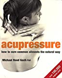 Acupressure : How to Cure Common Ailments the Natural Way