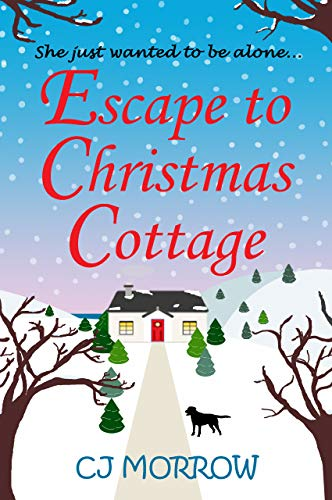 Escape to Christmas Cottage: A cosy Christmas romantic comedy about letting go of the past by [CJ Morrow]