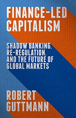 Download Finance-Led Capitalism: Shadow Banking, Re-Regulation, and the Future of Global Markets 1137398566